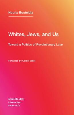 The Whites, Jews, and Us: Toward a Politics of Revolutionary Love: Volume 22 by Houria Bouteldja