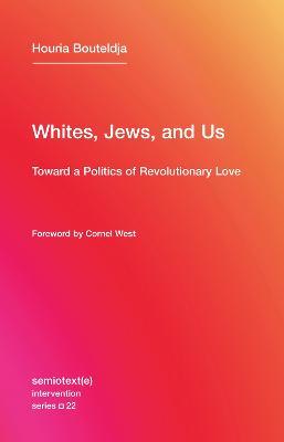 Whites, Jews, and Us: Toward a Politics of Revolutionary Love: Volume 22 by Houria Bouteldja
