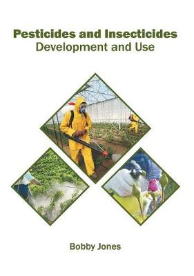 Pesticides and Insecticides: Development and Use by Bobby Jones
