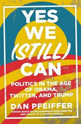 Yes We (Still) Can: Politics in the age of Obama, Twitter and Trump by Dan Pfeiffer