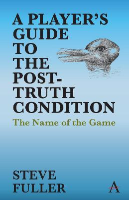A Player's Guide to the Post-Truth Condition: The Name of the Game by Steve Fuller