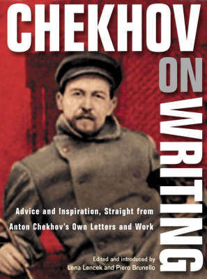 Chekhov on Writing: Advice and Inspiration Straight from Anton Chekhov's Own Letters and Work by Lena Lencek