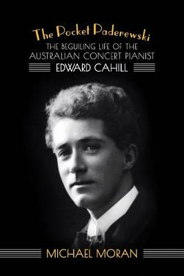 The Pocket Paderewski: The Beguiling Life of the Australian Concert Pianist Edward Cahill by Michael Moran