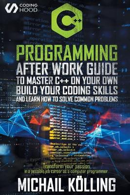 C++ Programming: After work guide to master C++ on your own. Build your coding skills and learn how to solve common problems. Transform your passion in a possible job career as a computer programmer. book
