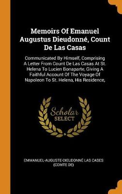 Memoirs of Emanuel Augustus Dieudonn , Count de Las Casas: Communicated by Himself, Comprising a Letter from Count de Las Casas at St. Helena to Lucien Bonaparte, Giving a Faithful Account of the Voyage of Napoleon to St. Helena, His Residence, by Emmanuel-Auguste-Dieudonne Las Cases (C