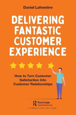 Delivering Fantastic Customer Experience: How to Turn Customer Satisfaction Into Customer Relationships book