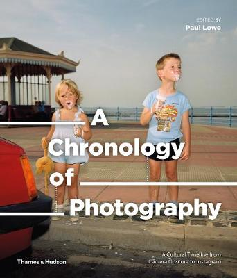 A Chronology of Photography: A Cultural Timeline from Camera Obscura to Instagram by Paul Lowe