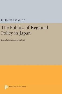 Politics of Regional Policy in Japan by Richard J. Samuels