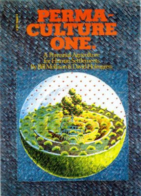 Permaculture One: A Perennial Agricultural System for Human Settlements by Bill Mollison