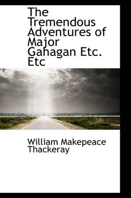 The Tremendous Adventures of Major Gahagan Etc. Etc by William Makepeace Thackeray