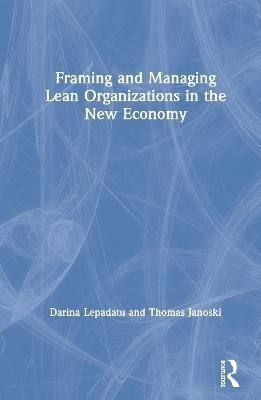 Framing and Managing Lean Organizations in the New Economy by Darina Lepadatu