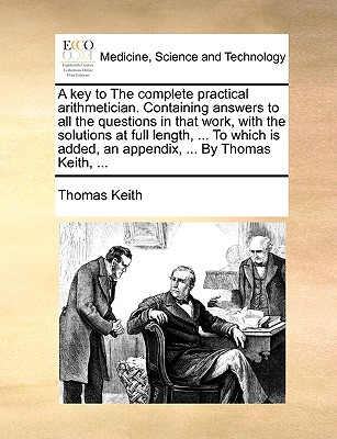 A Key to the Complete Practical Arithmetician. Containing Answers to All the Questions in That Work, with the Solutions at Full Length, ... to Which Is Added, an Appendix, ... by Thomas Keith, ... by Thomas Keith