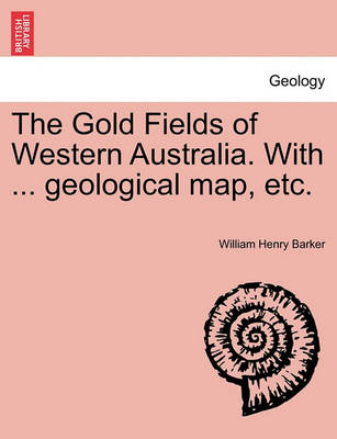 The Gold Fields of Western Australia. with ... Geological Map, Etc. by William Henry Barker