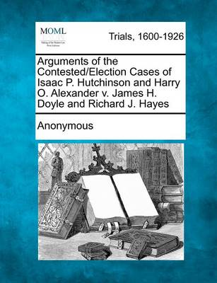 Arguments of the Contested/Election Cases of Isaac P. Hutchinson and Harry O. Alexander V. James H. Doyle and Richard J. Hayes by Anonymous