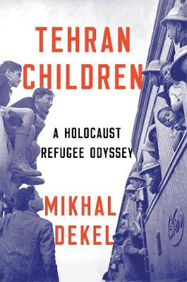 Tehran Children: A Holocaust Refugee Odyssey by Mikhal Dekel