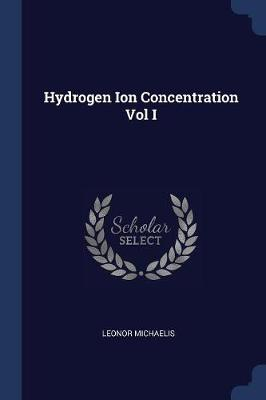 Hydrogen Ion Concentration Vol I by Leonor Michaelis