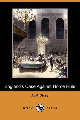 England's Case Against Home Rule (Dodo Press) by A. V. Dicey