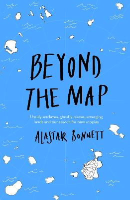 Beyond the Map  (from the author of Off the Map) by Alastair Bonnett