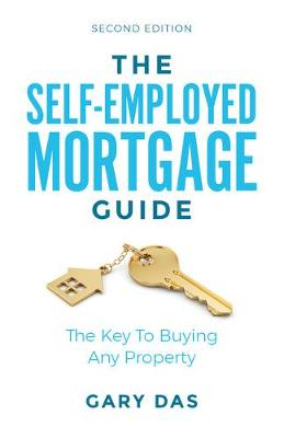 The Self-Employed Mortgage Guide: The Key To Buying Any Property by Gary Das