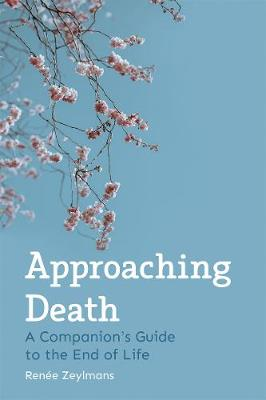 Approaching Death: A Companion's Guide to the End of Life by Renee Zeylmans