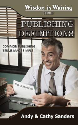 Publishing Definitions: Common Publishing Terms Made Simple (Wisdom in Writing Series) by Andy Sanders