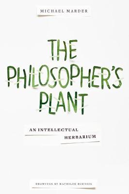 The Philosopher's Plant: An Intellectual Herbarium by Michael Marder