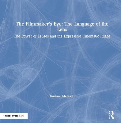 The The Filmmaker's Eye: The Language of the Lens: The Power of Lenses and the Expressive Cinematic Image by Gustavo Mercado