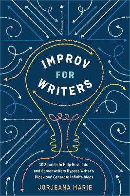 Improv for Writers: 10 Secrets to Help Novelists and Screenwriters Bypass Writer's Block and Generate Infinite Ideas by Jorjeana Marie