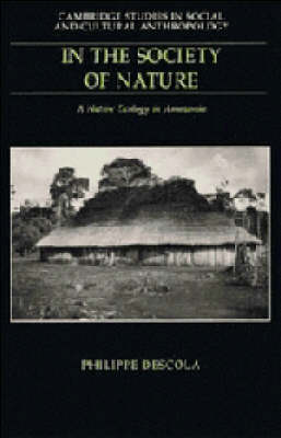 Cambridge Studies in Social and Cultural Anthropology: Series Number 93: In the Society of Nature: A Native Ecology in Amazonia book
