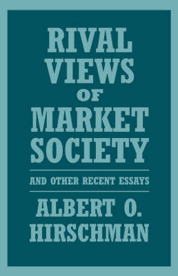 Rival Views of Market Society and Other Recent Essays by Albert O. Hirschman