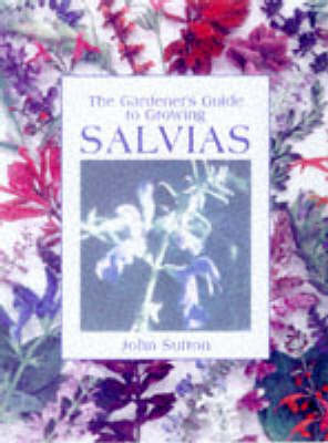 The Gardener's Guide to Growing Salvias by John Sutton