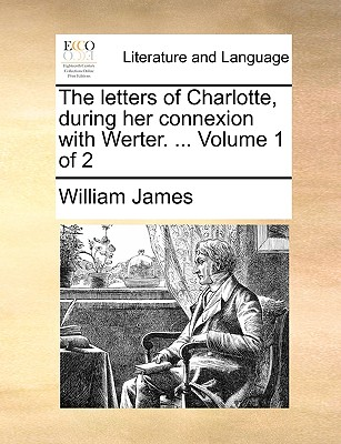 The Letters of Charlotte, During Her Connexion with Werter. ... Volume 1 of 2 by Dr William James