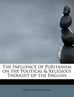 The Influence of Puritanism on the Political & Religious Thought of the English by John Stephen Flynn