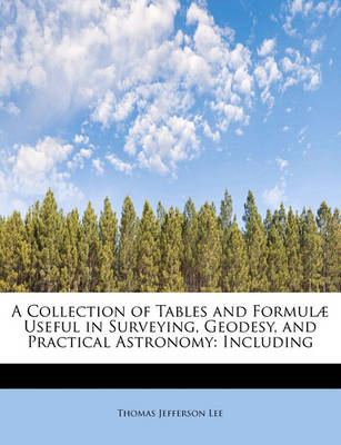 A Collection of Tables and Formulae Useful in Surveying, Geodesy, and Practical Astronomy: Including by Thomas Jefferson Lee