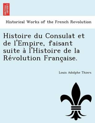 Histoire Du Consulat Et de L'Empire, Faisant Suite A L'Histoire de La Re Volution Franc Aise. by Louis Adolphe Thiers