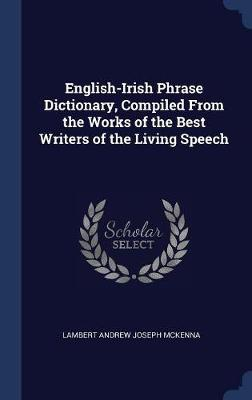 English-Irish Phrase Dictionary, Compiled from the Works of the Best Writers of the Living Speech by Lambert Andrew Joseph McKenna