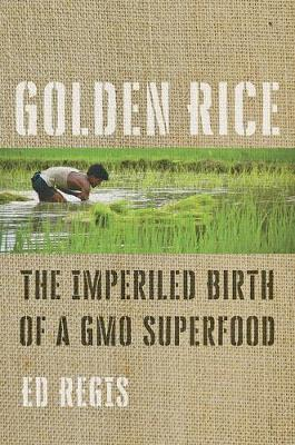 Golden Rice: The Imperiled Birth of a GMO Superfood by Ed Regis
