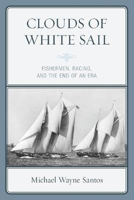 Clouds of White Sail: Fishermen, Racing, and the End of an Era book