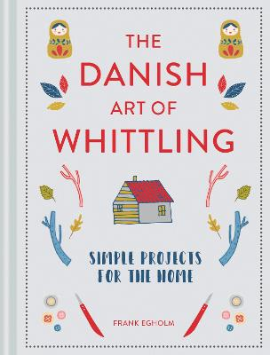 The Danish Art of Whittling: Simple Projects for the Home by Frank Egholm
