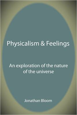 Physicalism & Feelings: An Exploration of the Nature of the Universe by Jonathan M. Bloom