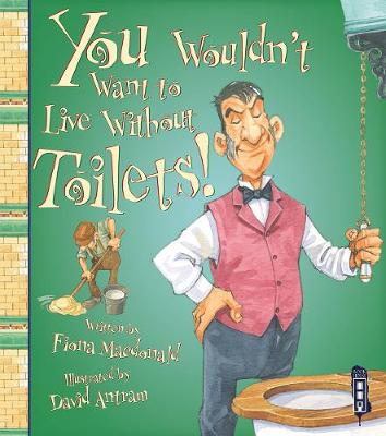 You Wouldn't Want To Live Without Toilets! by Fiona Macdonald