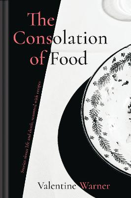 The Consolation of Food: Stories about life and death, seasoned with recipes by Valentine Warner