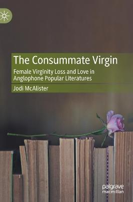 The Consummate Virgin: Female Virginity Loss and Love in Anglophone Popular Literatures by Jodi McAlister
