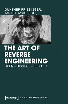 The Art of Reverse Engineering: Open, Dissect, Rebuild by Gunther Friesinger