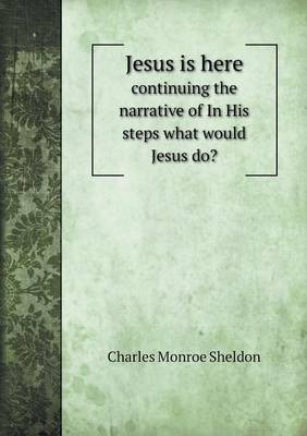 Jesus Is Here Continuing the Narrative of in His Steps What Would Jesus Do? by Charles Monroe Sheldon