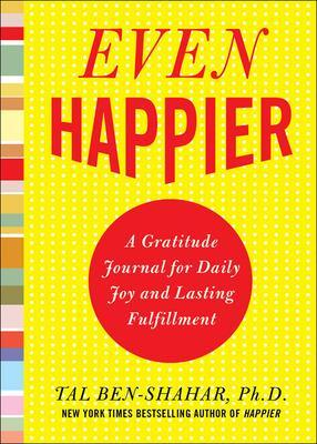 Even Happier: A Gratitude Journal for Daily Joy and Lasting Fulfillment by Tal Ben-Shahar