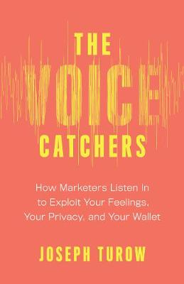 The Voice Catchers: How Marketers Listen In to Exploit Your Feelings, Your Privacy, and Your Wallet book