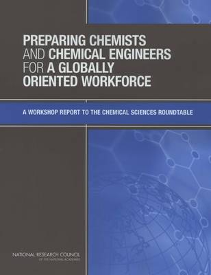Preparing Chemists and Chemical Engineers for a Globally Oriented Workforce by Chemical Sciences Roundtable