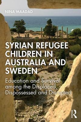 Syrian Refugee Children in Australia and Sweden: Education and Survival Among the Displaced, Dispossessed and Disrupted by Nina Maadad