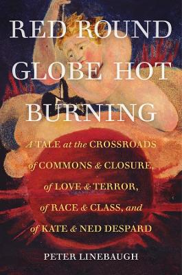 Red Round Globe Hot Burning: A Tale at the Crossroads of Commons and Closure, of Love and Terror, of Race and Class, and of Kate and Ned Despard by Peter Linebaugh